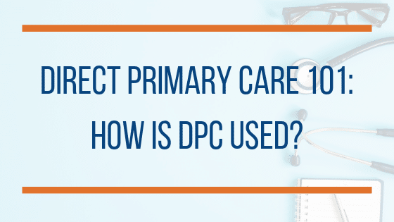 Direct Primary Care: How is DPC Used?